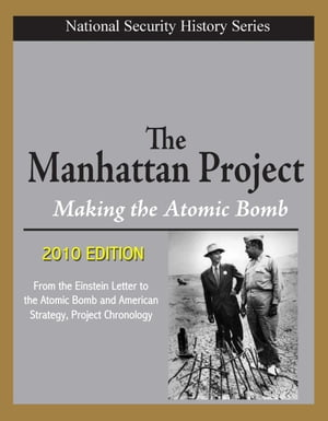 National Security History Series - The Manhattan Project,  Making the Atomic Bomb (2010 Edition) - From the Einstein Letter to the Atomic Bomb and Amer