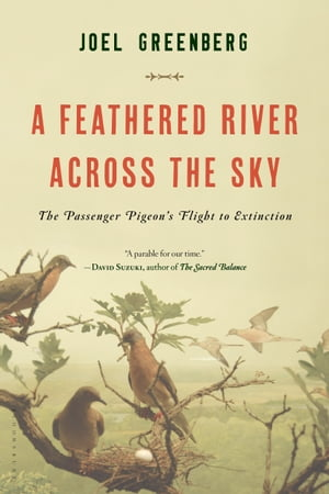 A Feathered River Across the Sky The Passenger Pigeon's Flight to Extinction