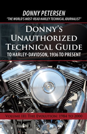 Donnys Unauthorized Technical Guide to Harley-Davidson,  1936 to Present Volume III: The Evolution: 1984 to 2000