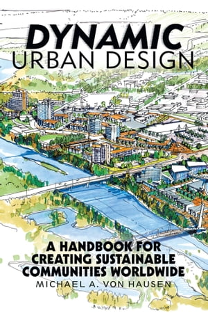 Dynamic Urban Design A Handbook for Creating Sustainable Communities Worldwide