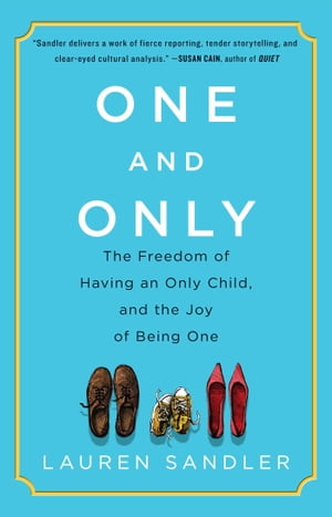 One and Only The Freedom of Having an Only Child,  and the Joy of Being One