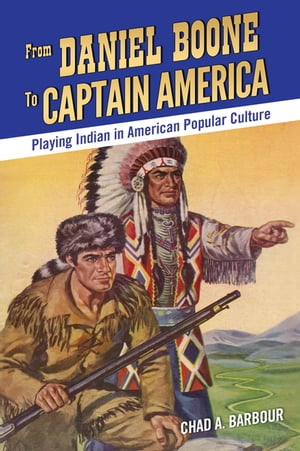 From Daniel Boone to Captain America Playing Indian in American Popular Culture