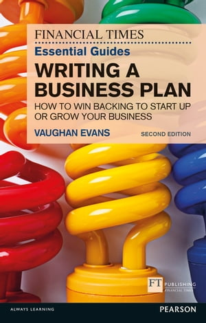 The FT Essential Guide to Writing a Business Plan How to win backing to start up or grow your business