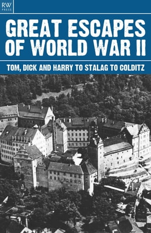 Great Escapes of World War II Tom Dick and Harry to Stalag to Colditz