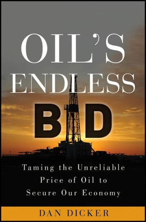Oil's Endless Bid Taming the Unreliable Price of Oil to Secure Our Economy