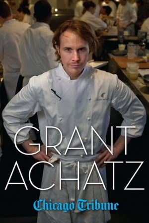 Grant Achatz The Remarkable Rise of America's Most Celebrated Young Chef