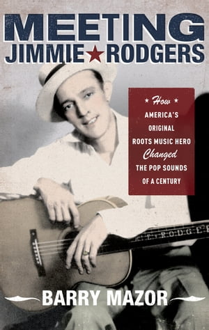 Meeting Jimmie Rodgers How America's Original Roots Music Hero Changed the Pop Sounds of a Century