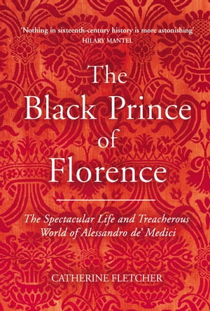 The Black Prince of Florence The Spectacular Life and Treacherous World of Alessandro de? Medici