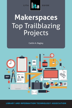 Makerspaces: Top Trailblazing Projects A LITA Guide