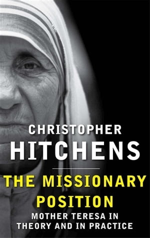 The Missionary Position Mother Teresa in Theory and Practice