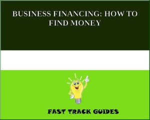 BUSINESS FINANCING: HOW TO FIND MONEY