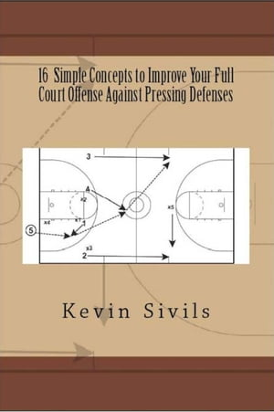 16 Simple Concepts to Improve Your Full Court Offense Against Pressing Defenses