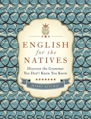 English for the Natives Discover the Grammar You Don't Know You Know