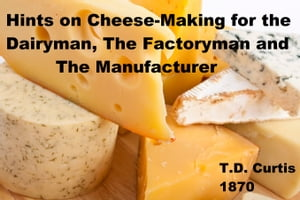 Hints on Cheese-Making for the Dairyman,  The Factoryman and the Manufactuer Hints on Making Cheese