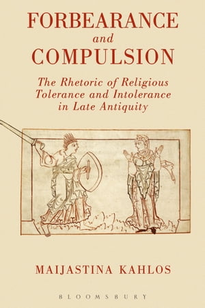 Forbearance and Compulsion The Rhetoric of Religious Tolerance and Intolerance in Late Antiquity