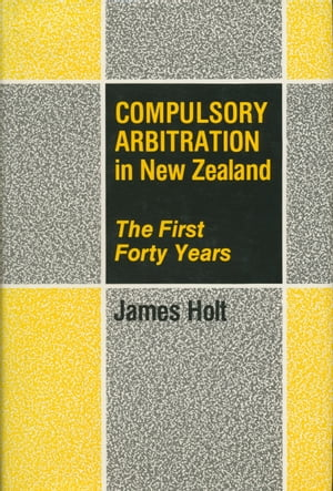 Compulsory Arbitration in New Zealand The First Forty Years
