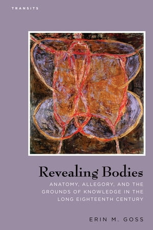 Revealing Bodies Anatomy, Allegory, and the Grounds of Knowledge in the Long Eighteenth Century