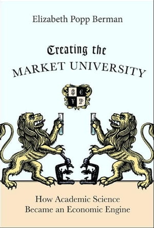 Creating the Market University How Academic Science Became an Economic Engine