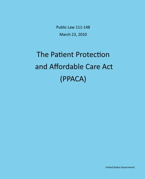 Public Law 111-148 March 23,  2010 The Patient Protection and Affordable Care Act (PPACA)