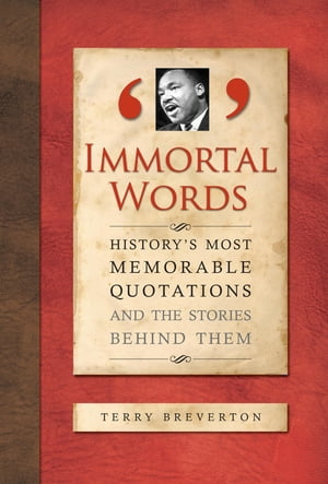 Immortal Words History's Most Memorable Quotations and the Stories Behind Them
