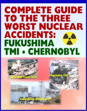 Complete Guide to the Three Worst Nuclear Power Plant Accidents: Fukushima 2011,  Three Mile Island 1979,  and Chernobyl 1986 - Authoritative Coverage o