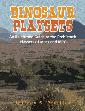 Dinosaur Playsets An Illustrated Guide to the Prehistoric Playsets of Marx and MPC