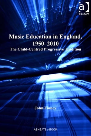Music Education in England,  1950?2010 The Child-Centred Progressive Tradition