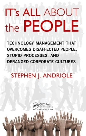 IT's All about the People: Technology Management That Overcomes Disaffected People,  Stupid Processes,  and Deranged Corporate Cultures