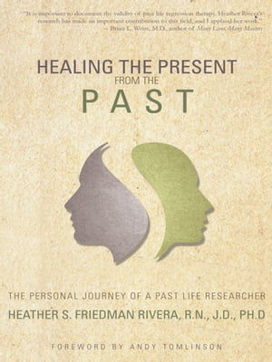 Healing the Present from the Past The Personal Journey of a Past Life Researcher