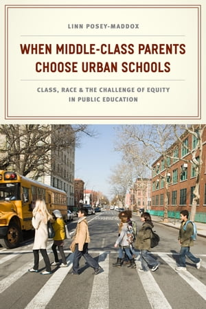 When Middle-Class Parents Choose Urban Schools Class,  Race,  and the Challenge of Equity in Public Education