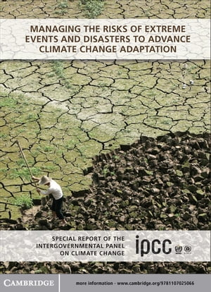 Managing the Risks of Extreme Events and Disasters to Advance Climate Change Adaptation Special Report of the Intergovernmental Panel on Climate Chang
