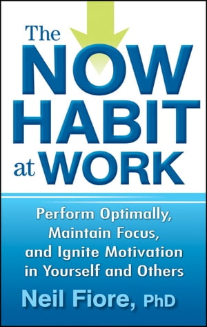 The Now Habit at Work Perform Optimally,  Maintain Focus,  and Ignite Motivation in Yourself and Others