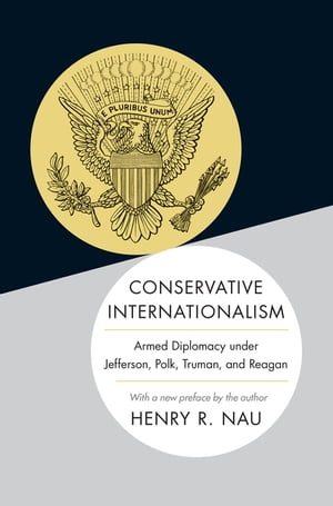Conservative Internationalism Armed Diplomacy under Jefferson,  Polk,  Truman,  and Reagan