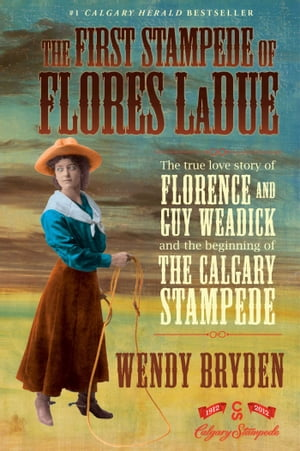 The First Stampede of Flores LaDue The True Love Story of Florence and Guy Weadick and the Beginning of the Calgary Stampede