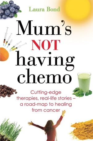 Mum's Not Having Chemo Cutting-edge therapies,  real-life stories - a road-map to healing from cancer