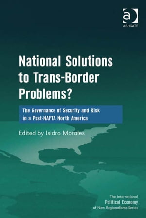 National Solutions to Trans-Border Problems? The Governance of Security and Risk in a Post-NAFTA North America