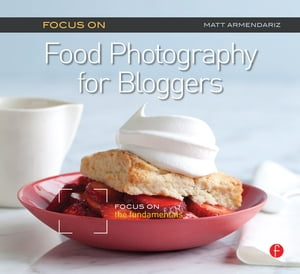 Focus On Food Photography for Bloggers (Focus On Series) Focus on the Fundamentals