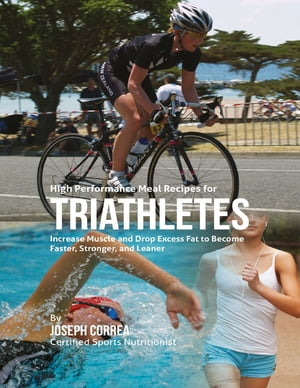 High Performance Meal Recipes for Triathletes: Increase Muscle and Drop Excess Fat to Become Faster,
