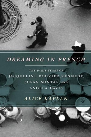 Dreaming in French The Paris Years of Jacqueline Bouvier Kennedy,  Susan Sontag,  and Angela Davis