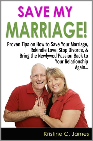 Save My Marriage! - Proven Tips on How to Save Your Marriage,  Rekindle Love,  Stop Divorce,  & Bring the Newlywed Passion Back to Your Relationship Agai