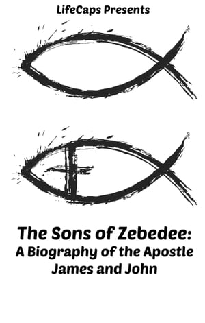 The Sons of Zebedee A Biography of the Apostle James and John