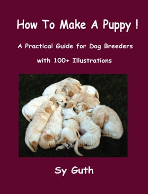 How to Make a Puppy! A Practical Guide for Dog Breeders with 100+ Illustrations.