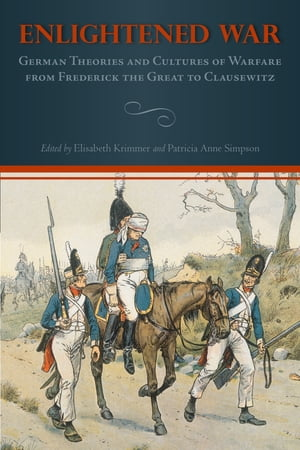 Enlightened War German Theories and Cultures of Warfare from Frederick the Great to Clausewitz