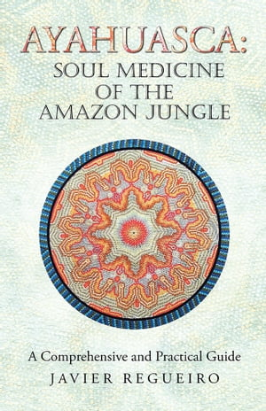 Ayahuasca: Soul Medicine of the Amazon Jungle A Comprehensive and Practical Guide