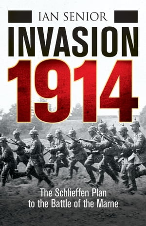 Invasion 1914 The Schlieffen Plan to the Battle of the Marne