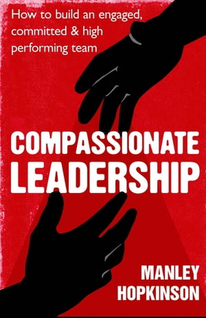 Compassionate Leadership How to create and maintain engaged,  committed and high-performing teams