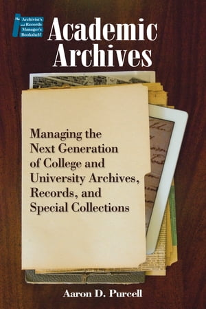 Academic Archives: Managing the Next Generation of College and University Archives,  Records,  and Special Collections
