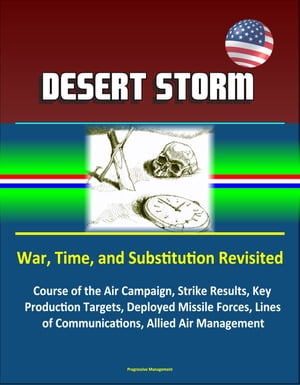 Desert Storm: War,  Time,  and Substitution Revisited - Course of the Air Campaign,  Strike Results,  Key Production Targets,  Deployed Missile Forces,  Lin