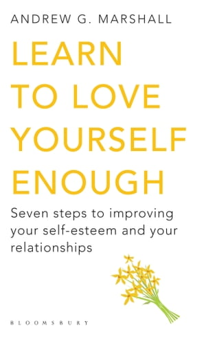 Learn to Love Yourself Enough Seven Steps to Improving Your Self-Esteem and Your Relationships
