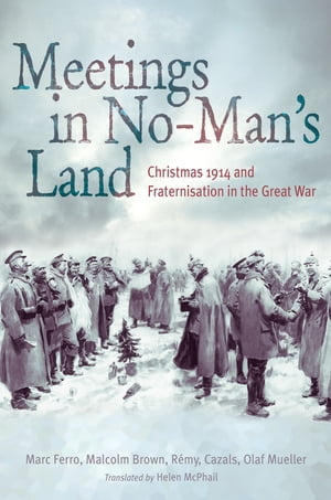 Meetings in No Man's Land Christmas 1914 and Fraternisation in the Great War
